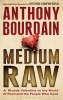 BOURDAIN, ANTHONY : Medium Raw: A Bloody Valentine to the World of Food and the People Who Cook / Bloomsbury Paperbacks, 2011